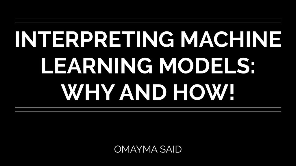 INTERPRETING MACHINE LEARNING MODELS: WHY AND H...