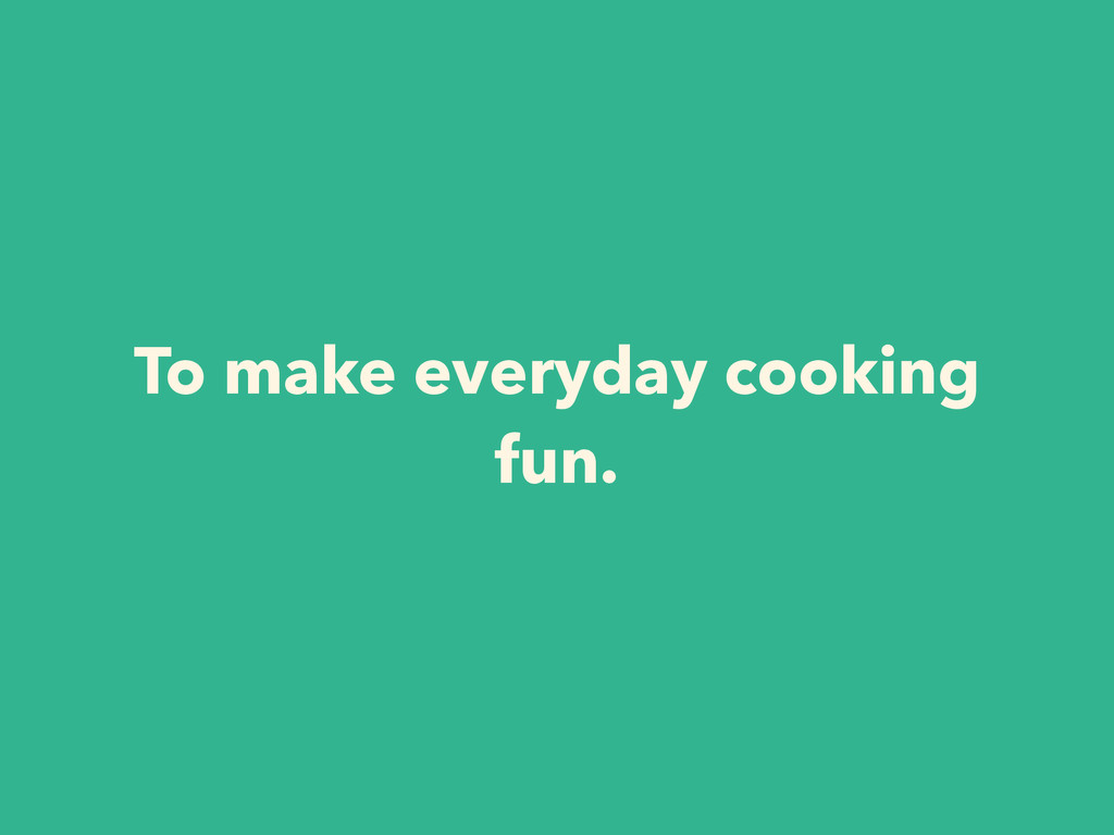 To make everyday cooking fun.