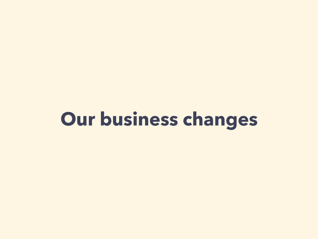 Our business changes