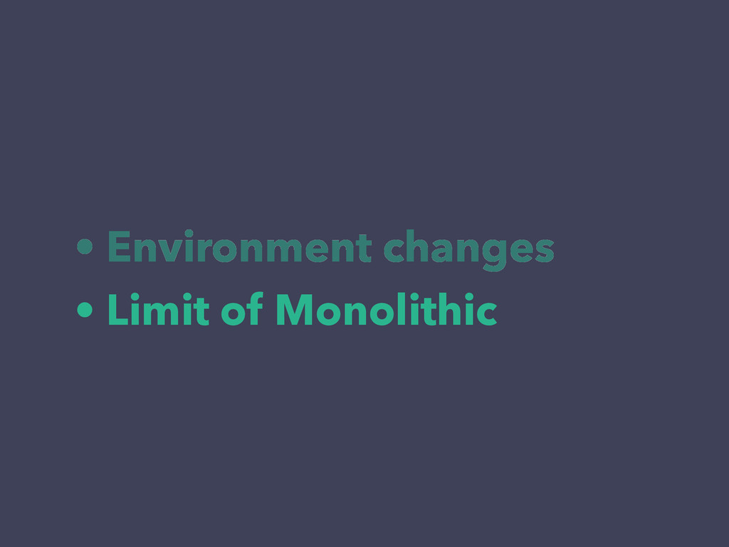 • Environment changes • Limit of Monolithic