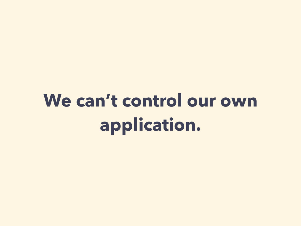 We can't control our own application.