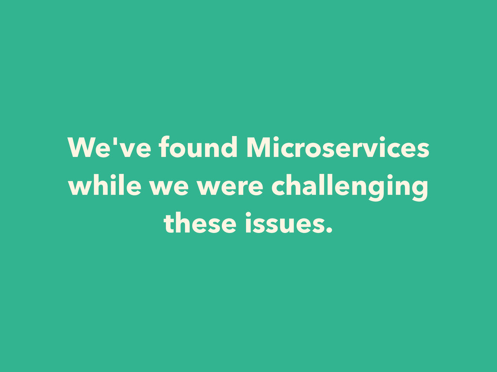 We've found Microservices while we were challen...