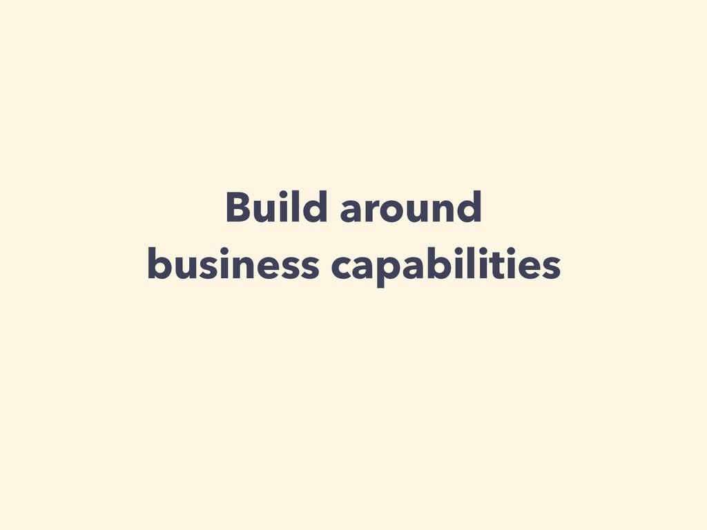 Build around business capabilities