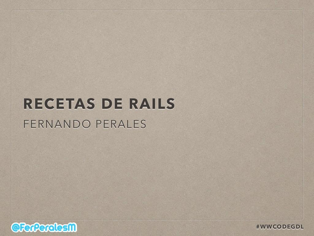 #WWCODEGDL RECETAS DE RAILS FERNANDO PERALES