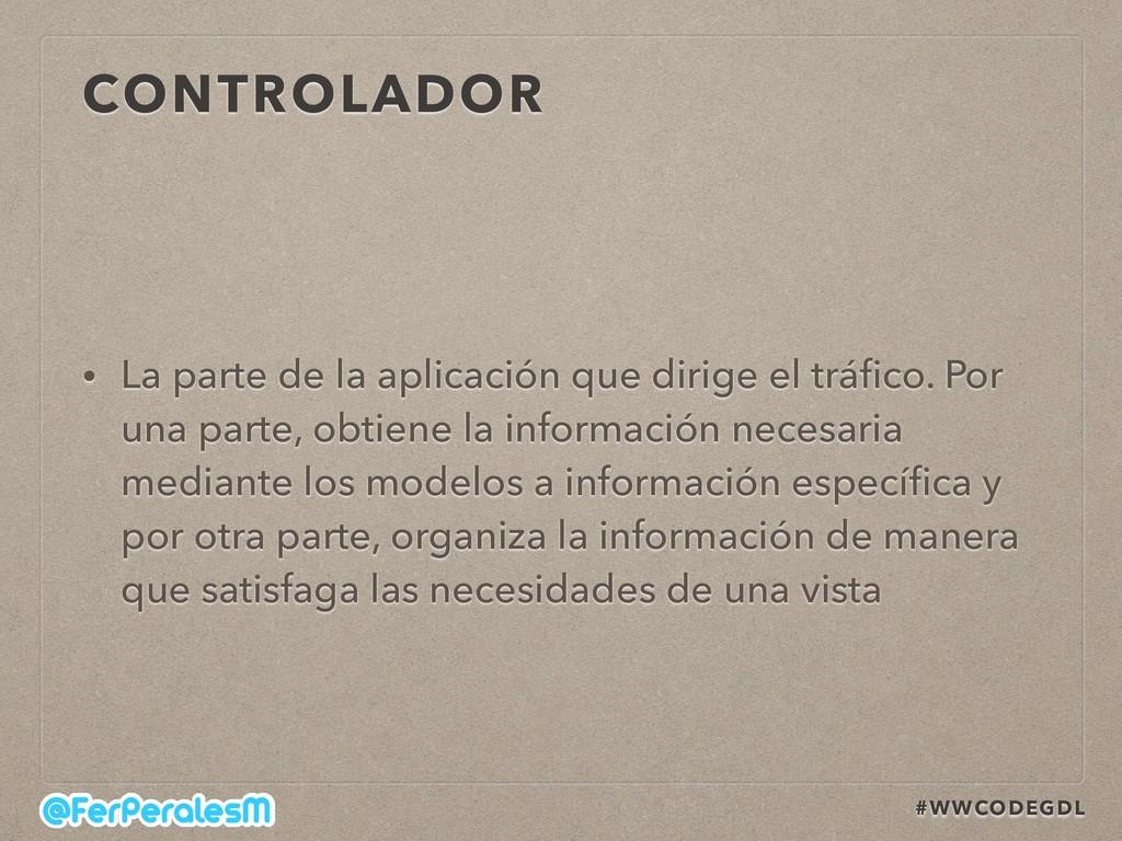 #WWCODEGDL CONTROLADOR • La parte de la aplicac...