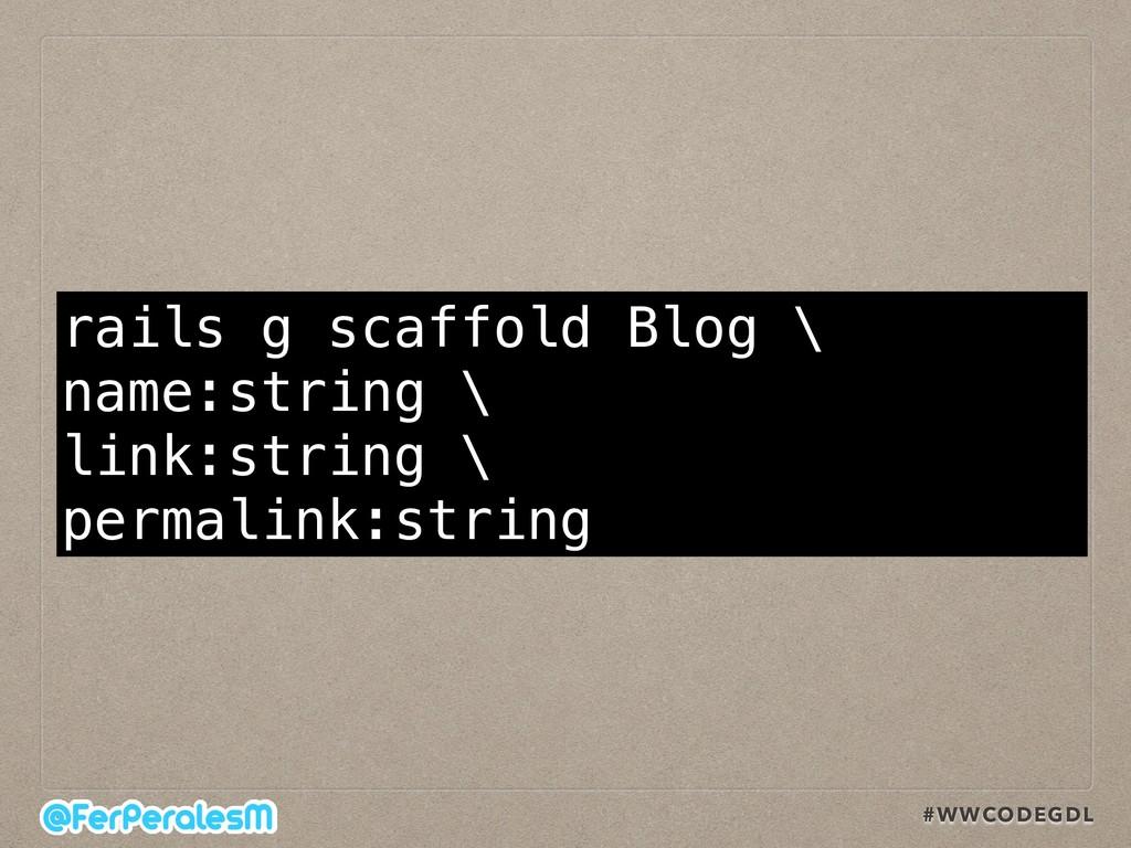 #WWCODEGDL rails g scaffold Blog \ name:string ...