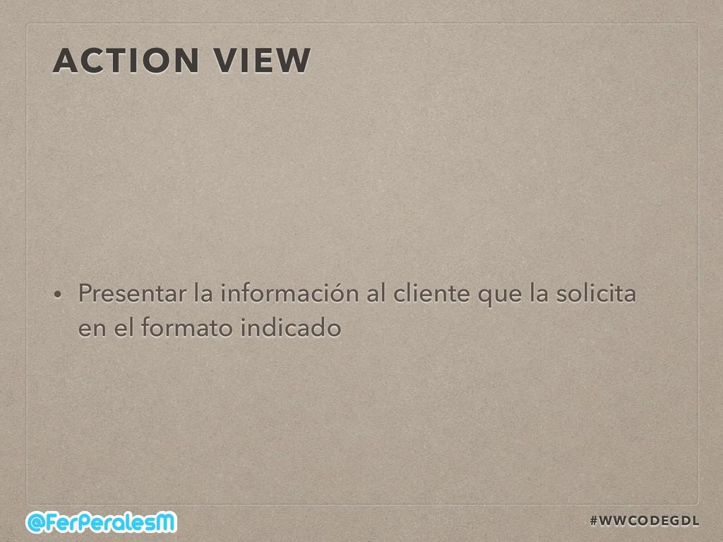 #WWCODEGDL ACTION VIEW • Presentar la informaci...