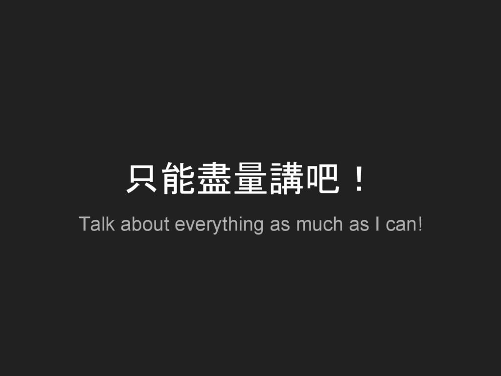 只能盡量講吧! Talk about everything as much as I can!
