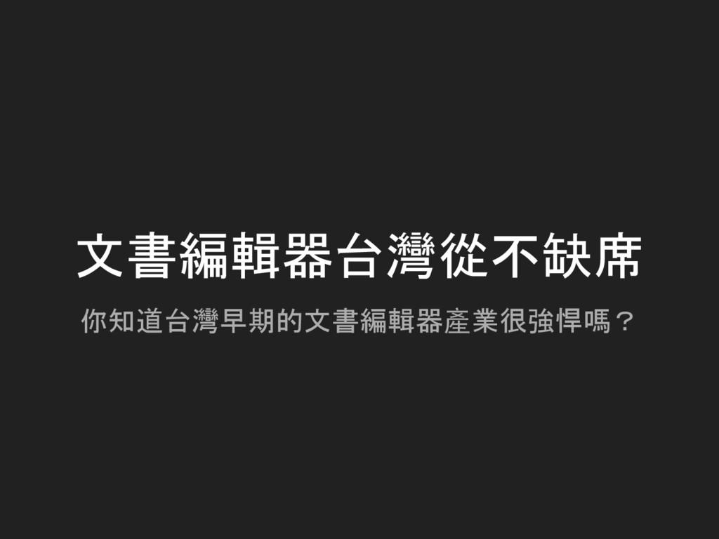 文書編輯器台灣從不缺席 你知道台灣早期的文書編輯器產業很強悍嗎?