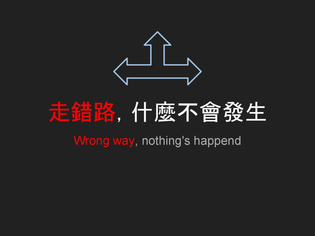 走錯路,什麼不會發生 Wrong way, nothing's happend