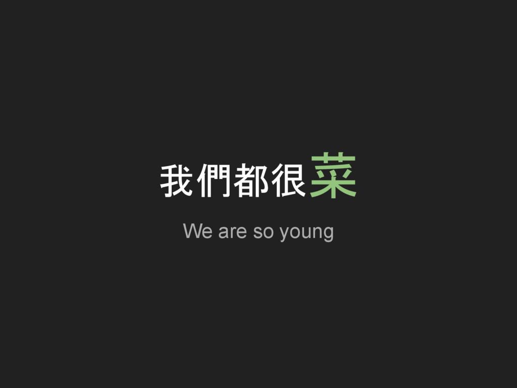 我們都很菜 We are so young