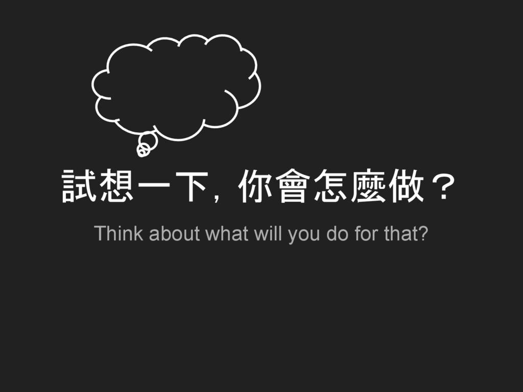 試想一下,你會怎麼做? Think about what will you do for th...