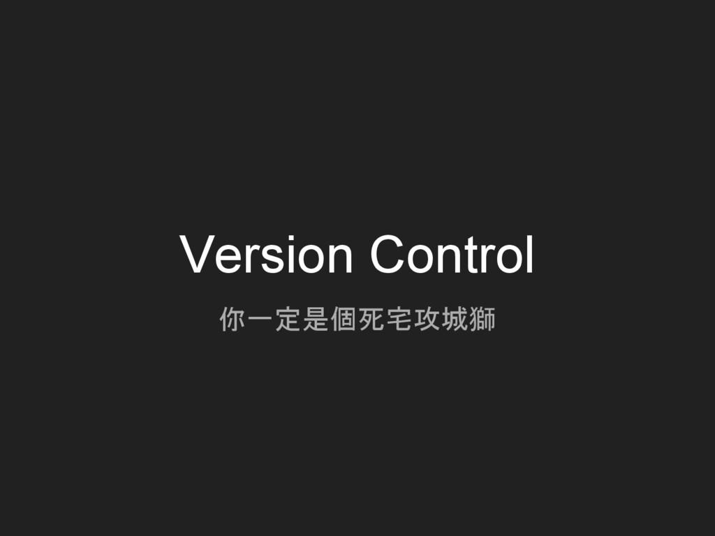 Version Control 你一定是個死宅攻城獅