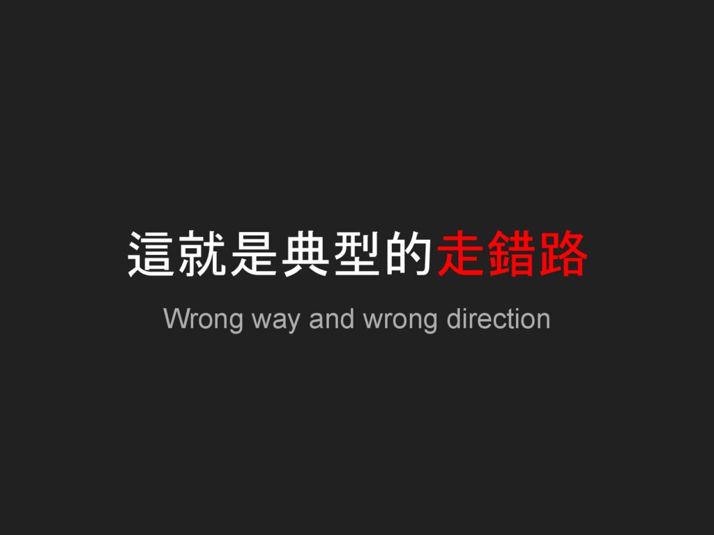 這就是典型的走錯路 Wrong way and wrong direction