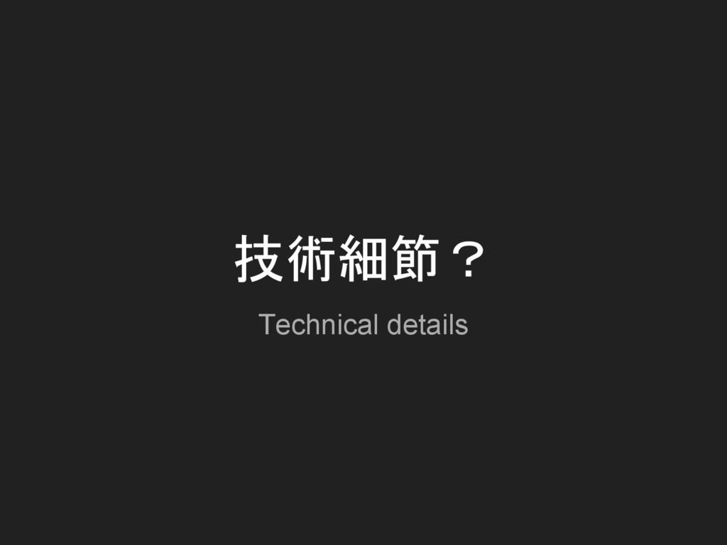 技術細節? Technical details