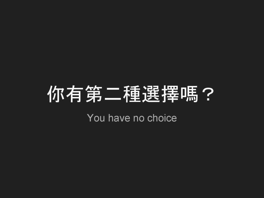 你有第二種選擇嗎? You have no choice