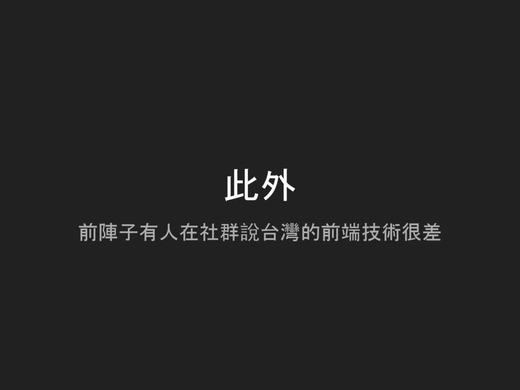 此外 前陣子有人在社群說台灣的前端技術很差