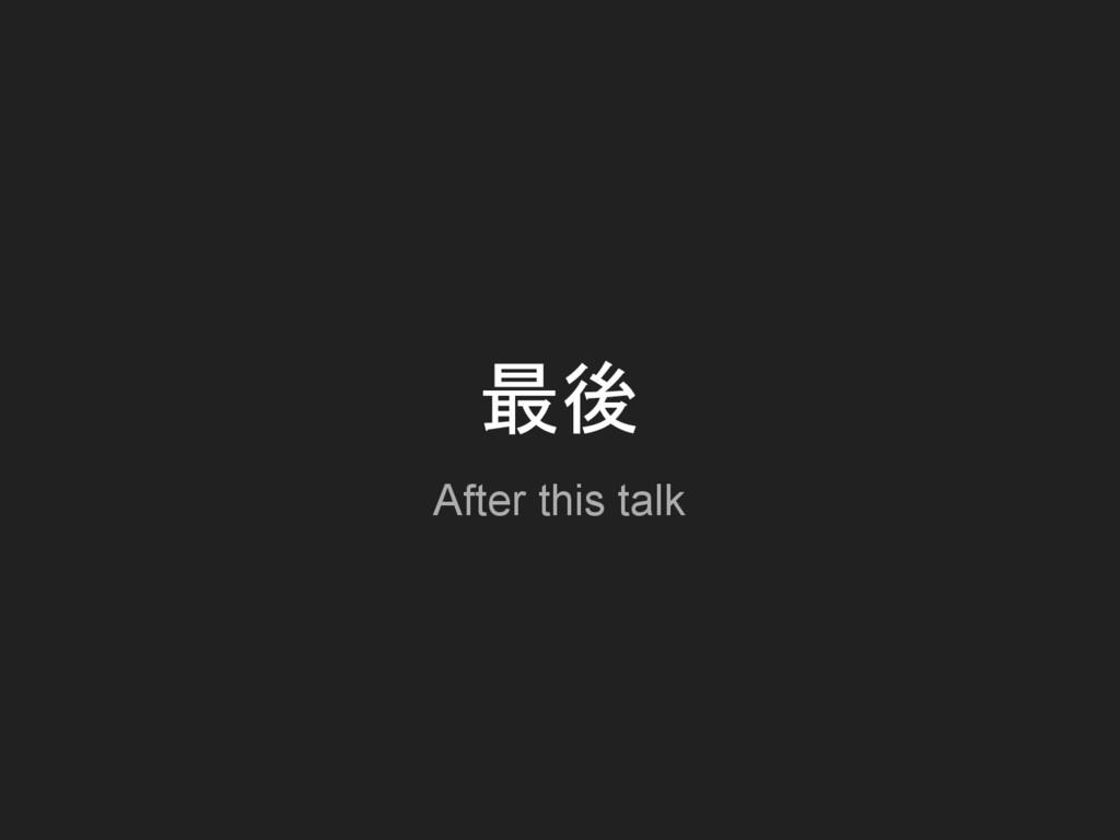 最後 After this talk