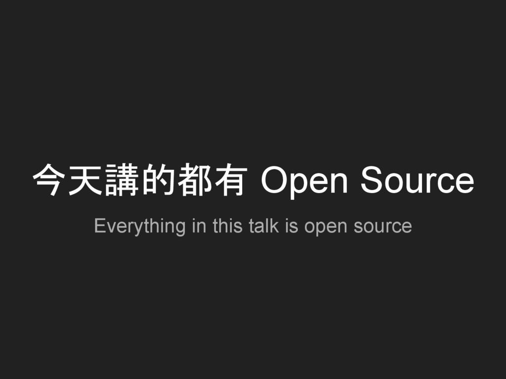 今天講的都有 Open Source Everything in this talk is o...