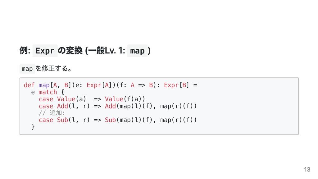 例: Expr の変換 (⼀般Lv. 1: map ) map を修正する。 def map[...