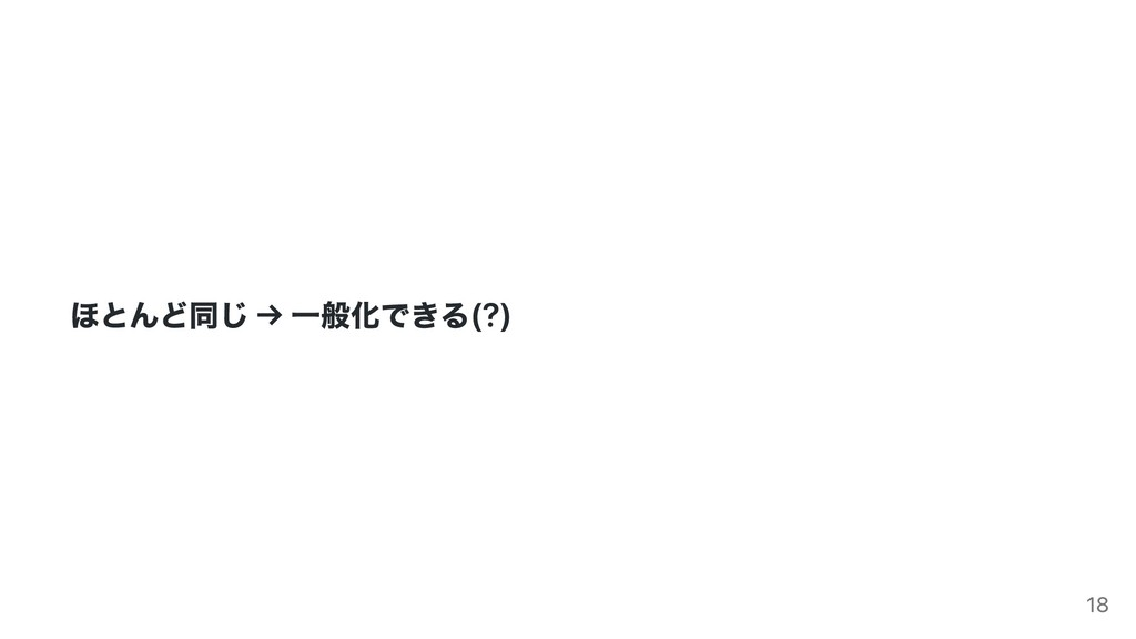 ほとんど同じ → ⼀般化できる(?) 18