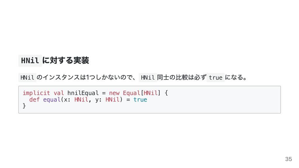 HNil に対する実装 HNil のインスタンスは1つしかないので、 HNil 同⼠の⽐較は必...
