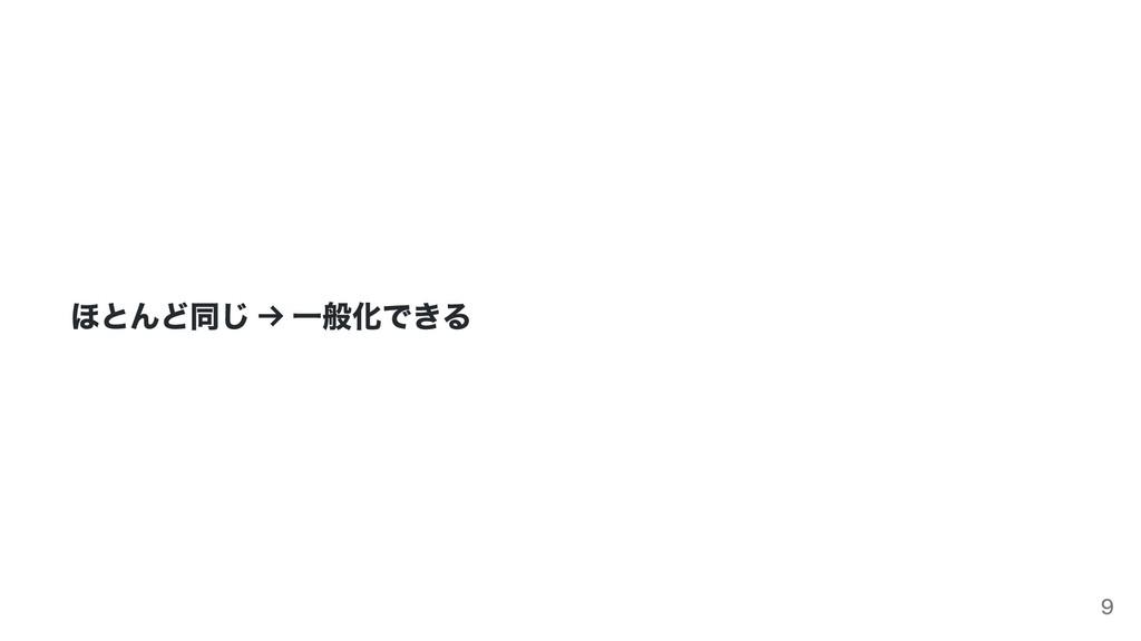 ほとんど同じ → ⼀般化できる 9