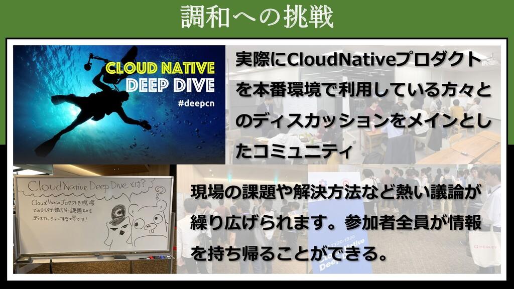 調和への挑戦 実際にCloudNativeプロダクト を本番環境で利⽤している⽅々と のディス...