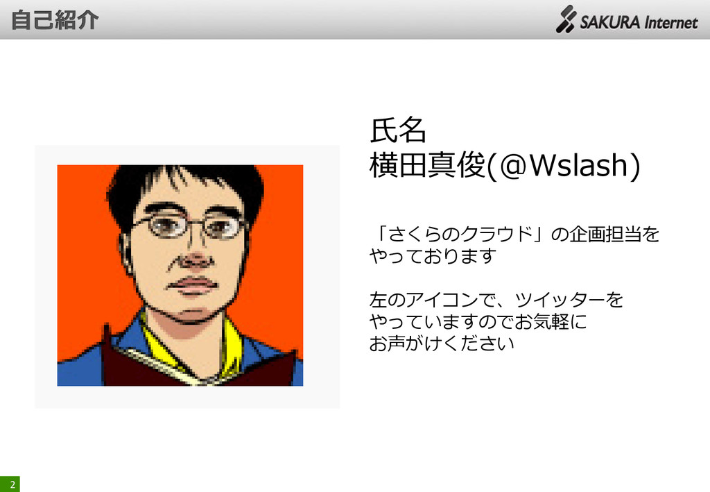 2 氏名 横田真俊(@Wslash) 「さくらのクラウド」の企画担当を やっております 左のア...