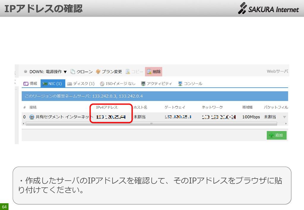 64 ・作成したサーバのIPアドレスを確認して、そのIPアドレスをブラウザに貼 り付けてくださ...