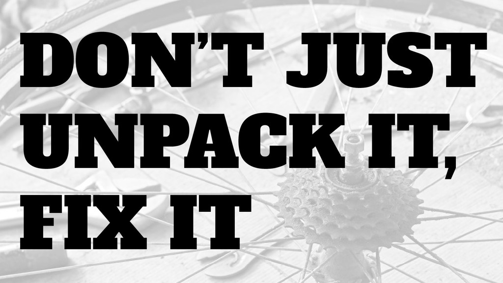 DON'T JUST UNPACK IT, FIX IT