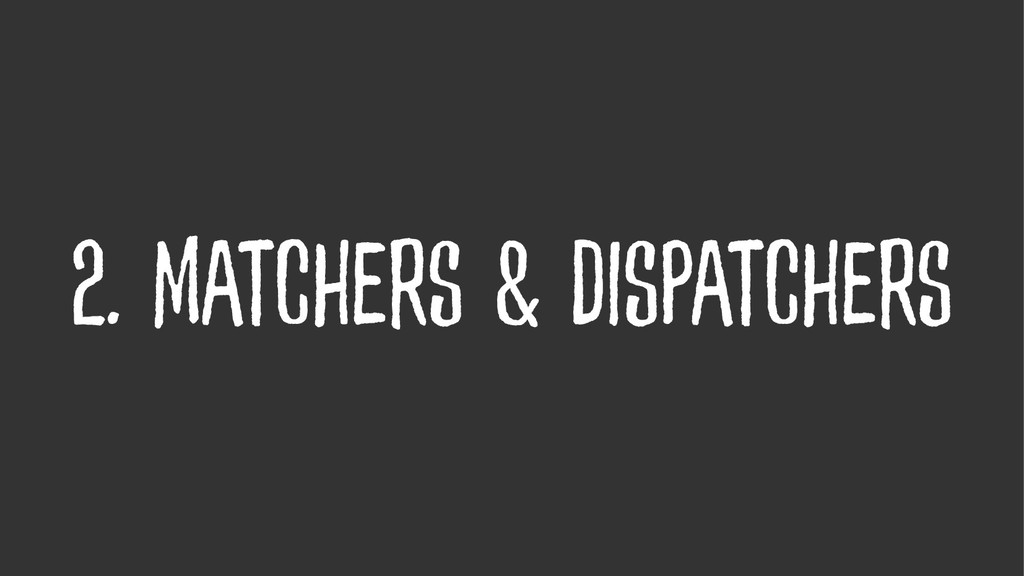 2. Matchers & Dispatchers