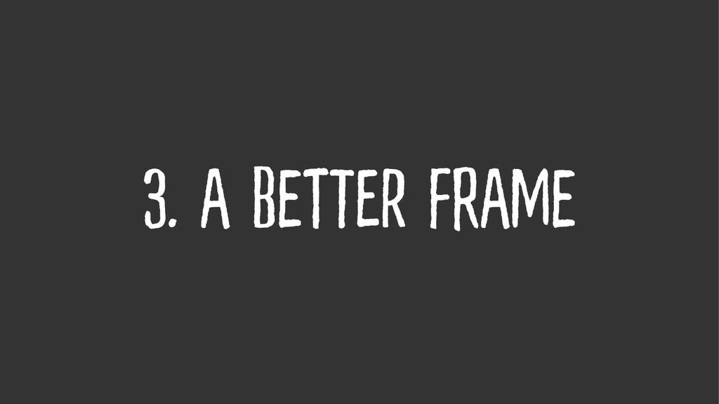 3. A Better Frame
