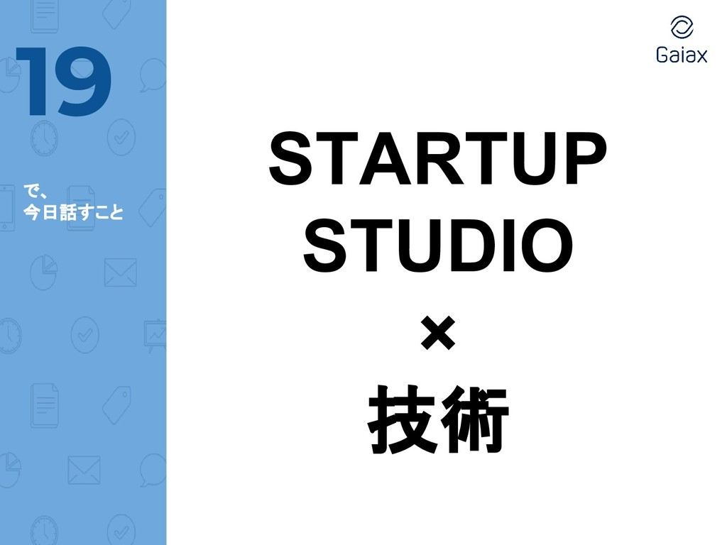 で、 今日話すこと 19 STARTUP STUDIO × 技術