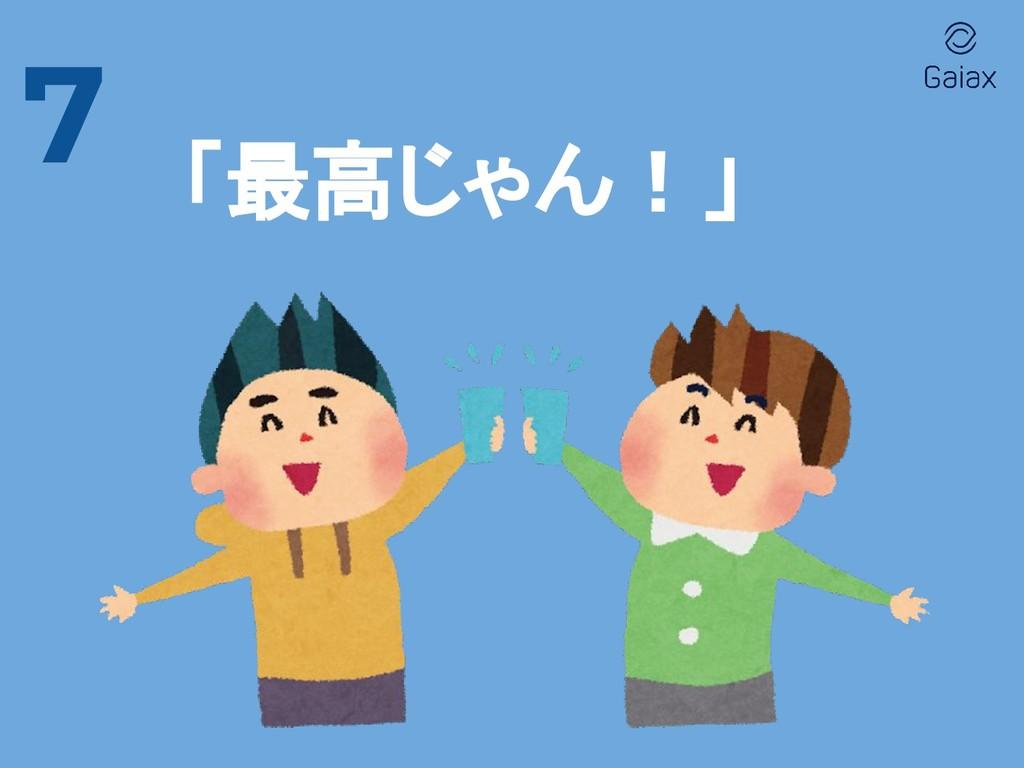 7 「最高じゃん!」