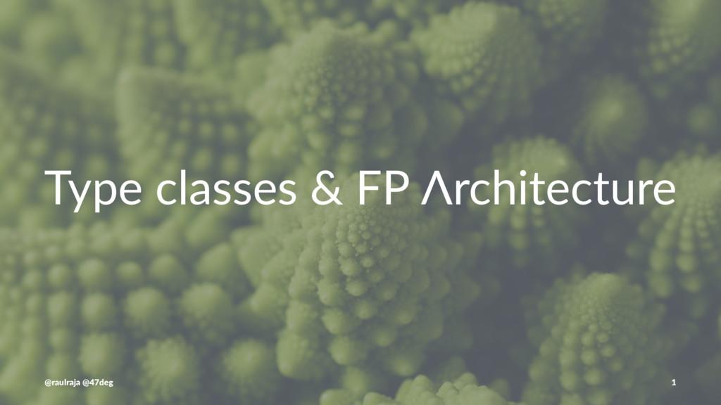 Type classes & FP Λrchitecture @raulraja @47deg...