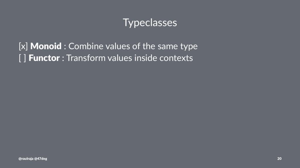 Typeclasses [x] Monoid : Combine values of the ...
