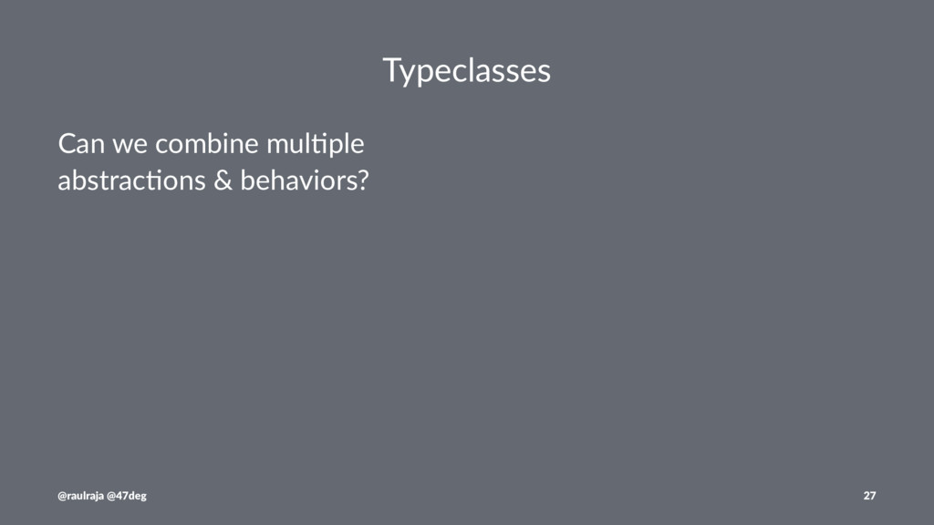 Typeclasses Can we combine mul.ple abstrac.ons ...