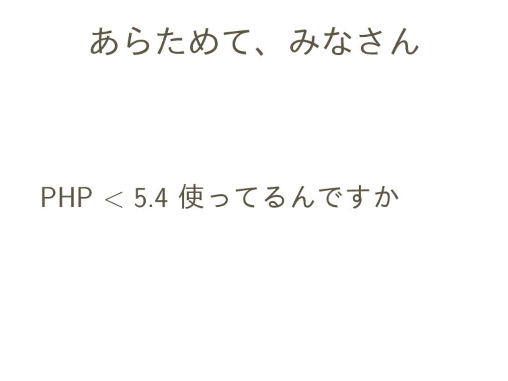 あらためて、みなさん PHP < 5.4 使ってるんですか