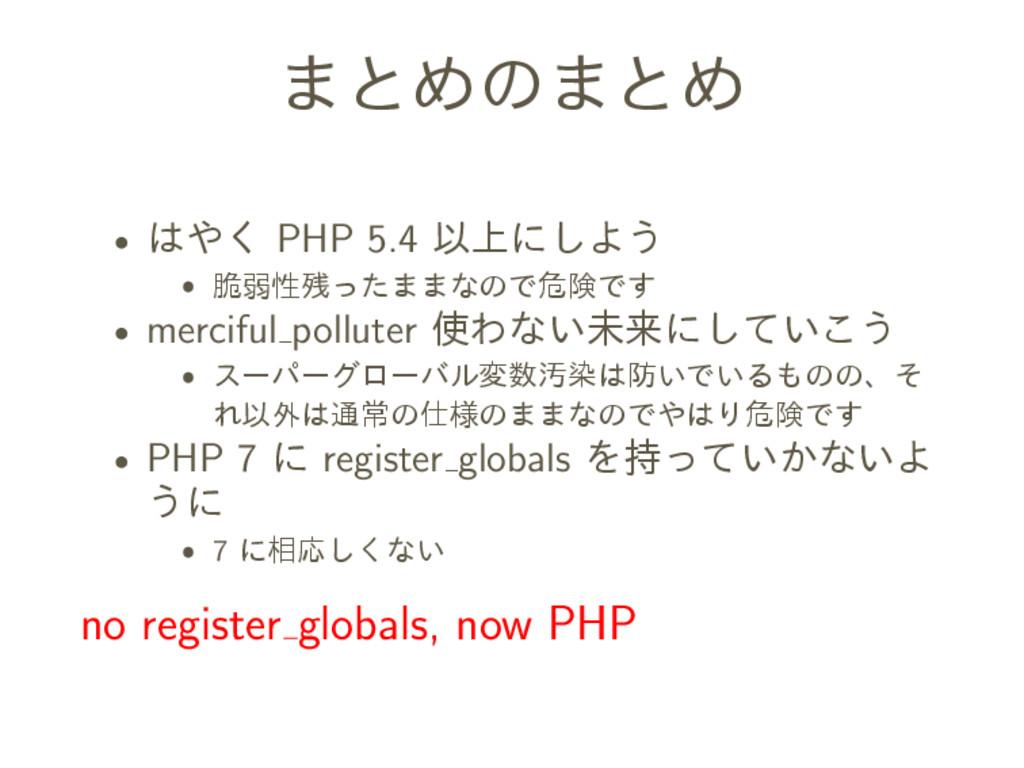 まとめのまとめ ˆ はやく PHP 5.4 以上にしよう ˆ 脆弱性残ったままなので危険です ...