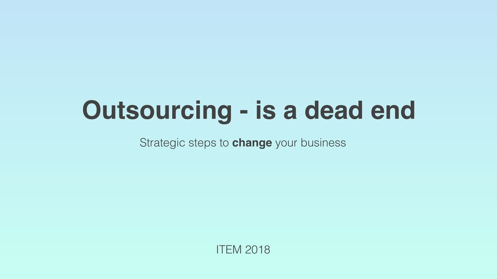 Outsourcing - is a dead end ITEM 2018 Strategic...