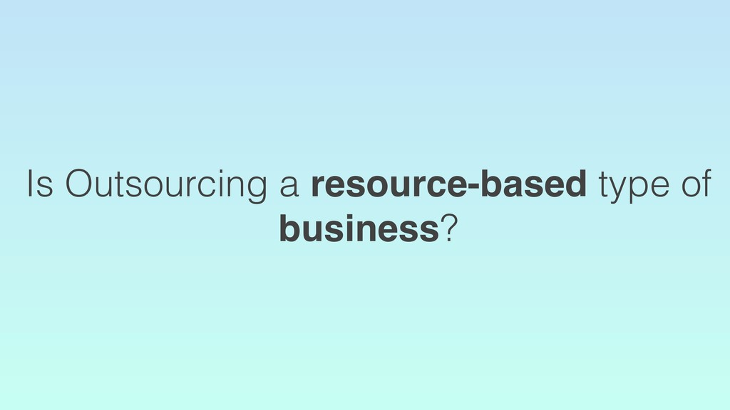 Is Outsourcing a resource-based type of busines...