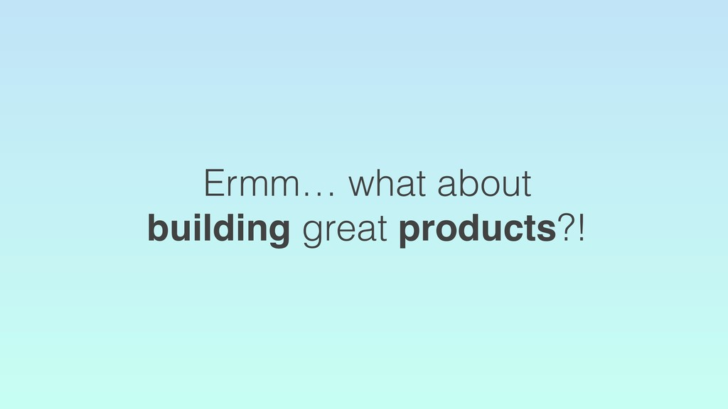Ermm… what about building great products?!