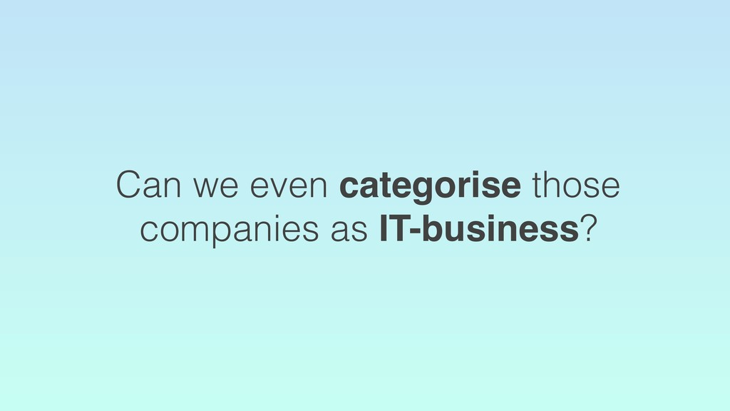 Can we even categorise those companies as IT-bu...
