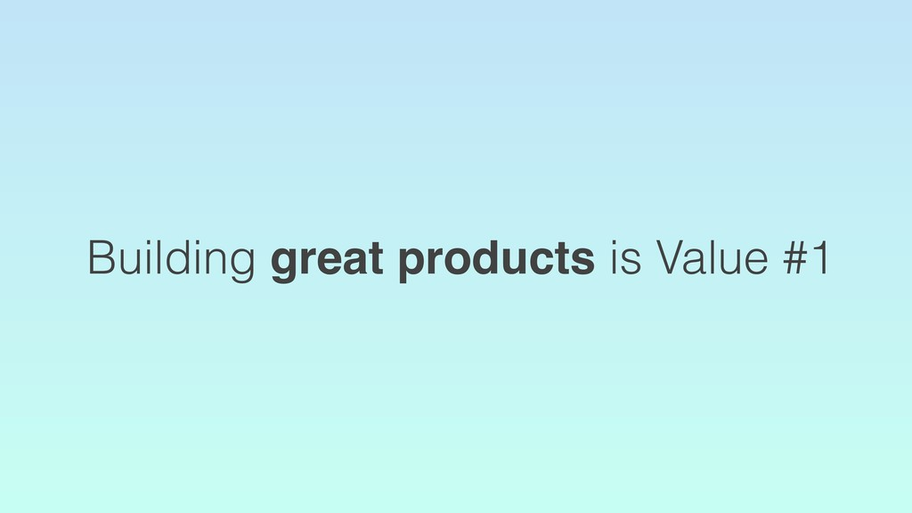 Building great products is Value #1