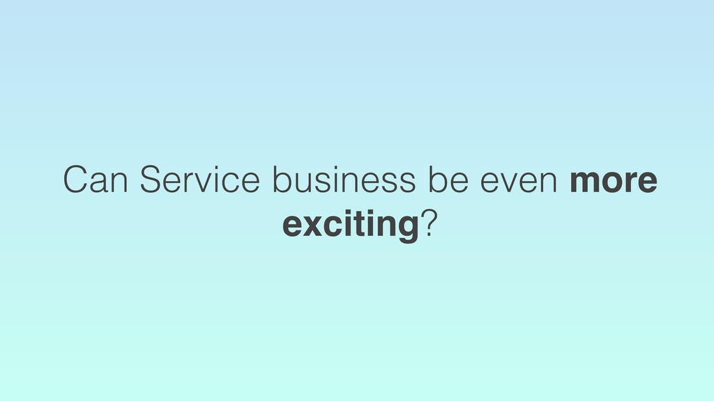 Can Service business be even more exciting?