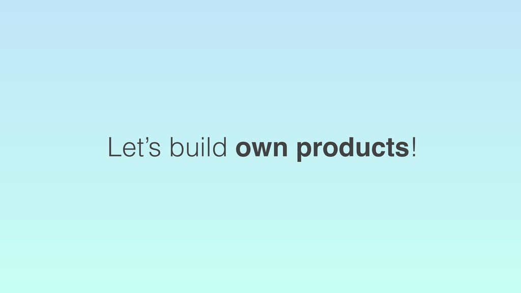 Let's build own products!