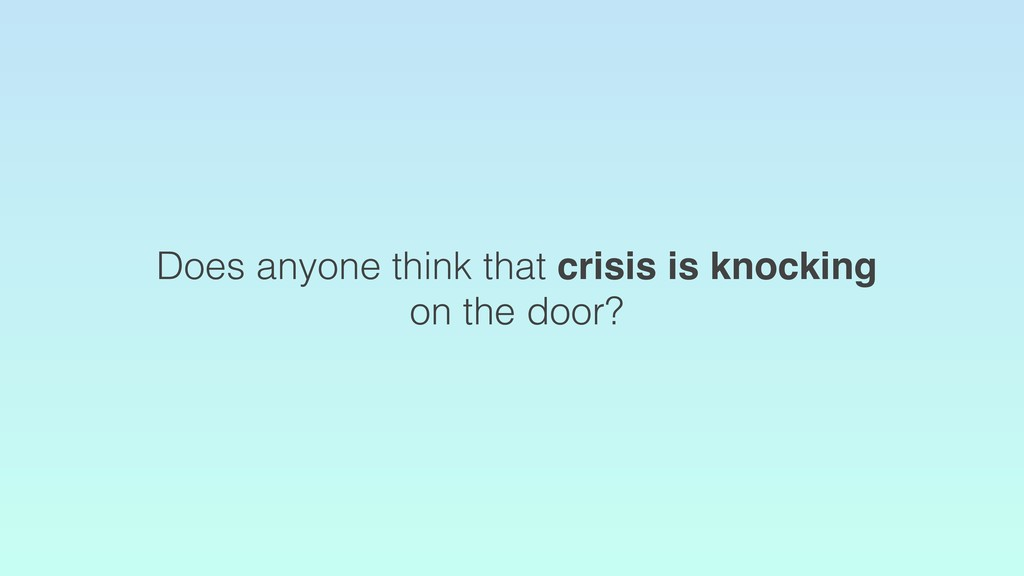 Does anyone think that crisis is knocking on th...