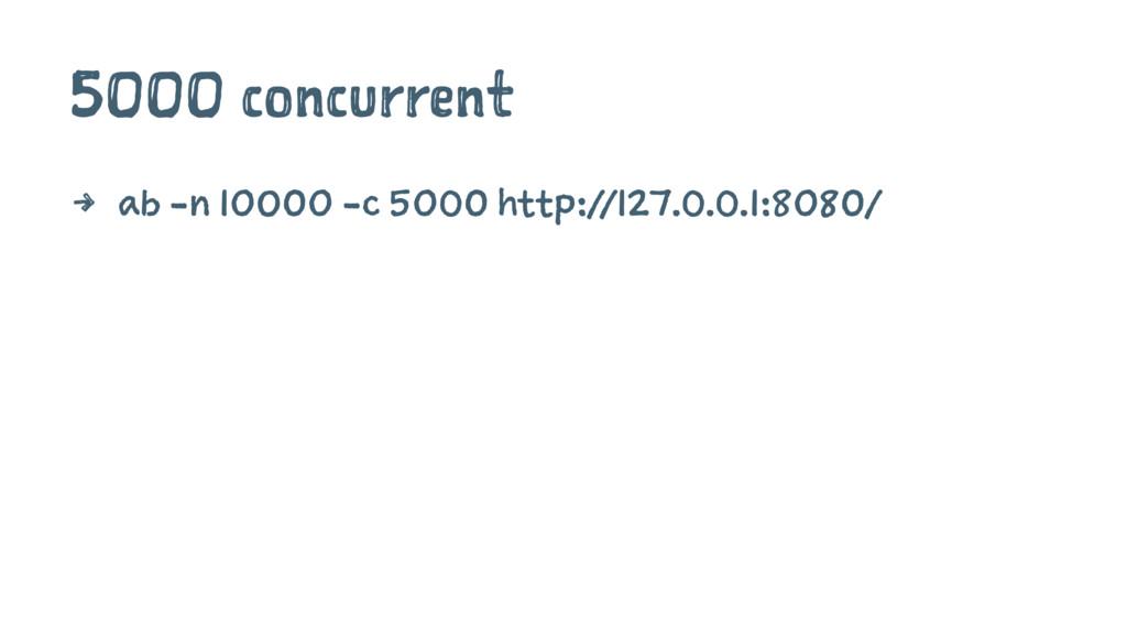 5000 concurrent 4 ab -n 10000 -c 5000 http://12...