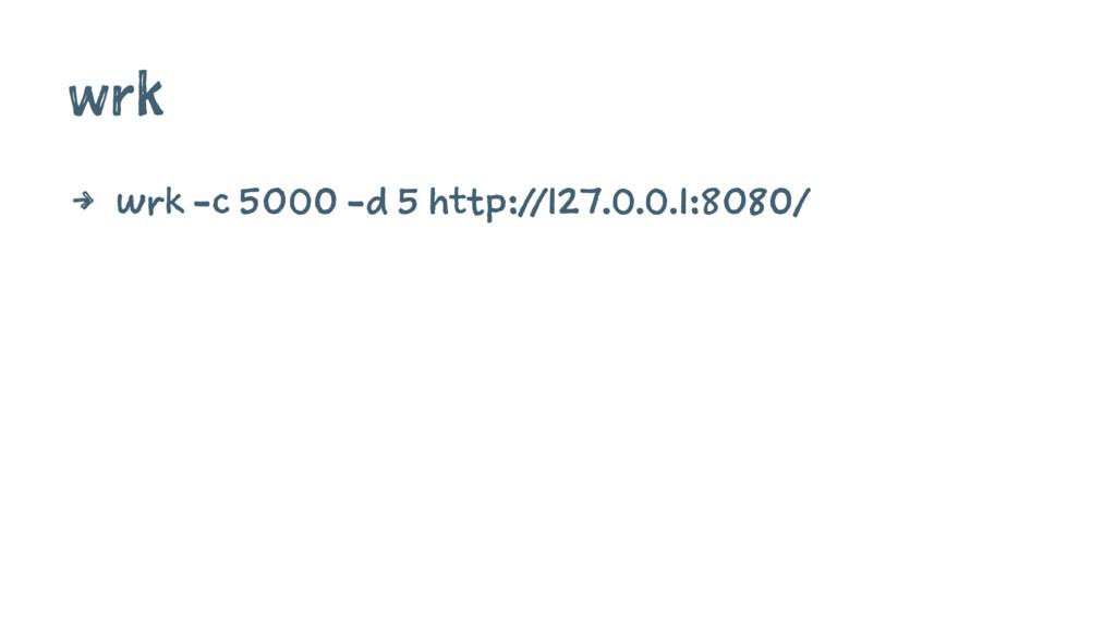 wrk 4 wrk -c 5000 -d 5 http://127.0.0.1:8080/